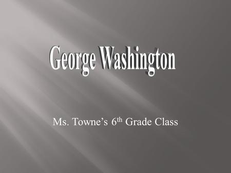 Ms. Towne's 6 th Grade Class. HHe was born on February 22, 1732 IIn Wakefield, Virginia  He has false (fake) teeth. People believe they were made.