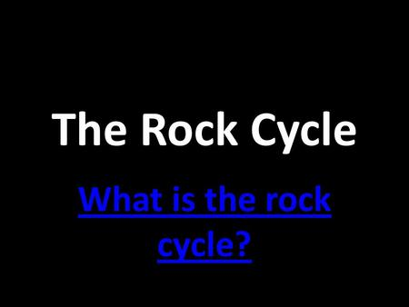 The Rock Cycle What is the rock cycle?.