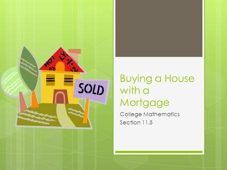 Buying a House with a Mortgage College Mathematics Section 11.5.