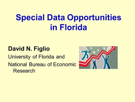 Special Data Opportunities in Florida David N. Figlio University of Florida and National Bureau of Economic Research.