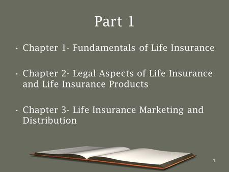 1 Part 1 Chapter 1- Fundamentals of Life Insurance Chapter 2- Legal Aspects of Life Insurance and Life Insurance Products Chapter 3- Life Insurance Marketing.