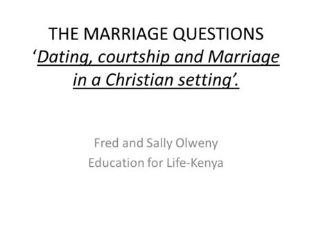 THE MARRIAGE QUESTIONS 'Dating, courtship and Marriage in a Christian setting'. Fred and Sally Olweny Education for Life-Kenya.