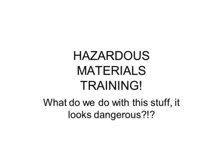 HAZARDOUS MATERIALS TRAINING! What do we do with this stuff, it looks dangerous?!?