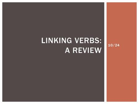10/24 LINKING VERBS: A REVIEW.  Linking verbs are verbs that do not show action. They express a state or condition.  These verbs link to the subject.