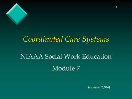 1 Coordinated Care Systems NIAAA Social Work Education Module 7 (revised 3/04)