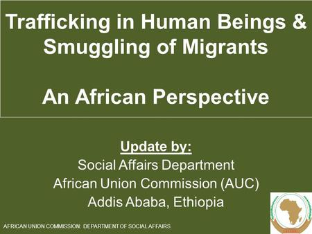 Update by: Social Affairs Department African Union Commission (AUC) Addis Ababa, Ethiopia 1 AFRICAN UNION COMMISSION: DEPARTMENT OF SOCIAL AFFAIRS Trafficking.