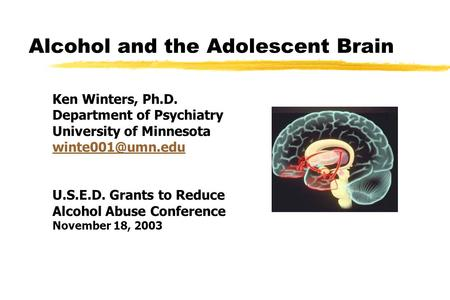 Alcohol and the Adolescent Brain Ken Winters, Ph.D. Department of Psychiatry University of Minnesota U.S.E.D. Grants to Reduce Alcohol.