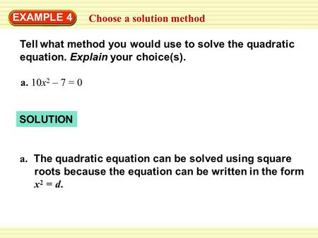 EXAMPLE 4 Choose a solution method Tell what method you would use to solve the quadratic equation. Explain your choice(s). a. 10x 2 – 7 = 0 SOLUTION a.
