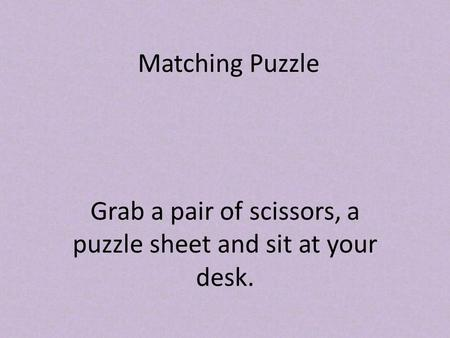 Matching Puzzle Grab a pair of scissors, a puzzle sheet and sit at your desk.