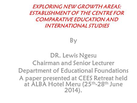 EXPLORING NEW GROWTH AREAS: ESTABLISHMENT OF THE CENTRE FOR COMPARATIVE EDUCATION AND INTERNATIONAL STUDIES By DR. Lewis Ngesu Chairman and Senior Lecturer.