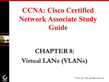 © Wiley Inc. 2006. All Rights Reserved. CCNA: Cisco Certified Network Associate Study Guide CHAPTER 8: Virtual LANs (VLANs)