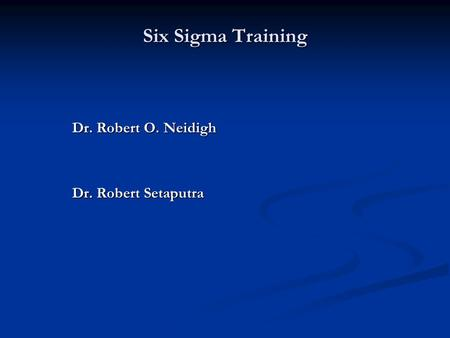 Six Sigma Training Dr. Robert O. Neidigh Dr. Robert Setaputra.
