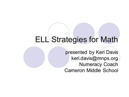 ELL Strategies for Math presented by Keri Davis Numeracy Coach Cameron Middle School.