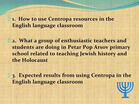  1. How to use Centropa resources in the English language classroom  2. What a group of enthusiastic teachers and students are doing in Petar Pop Arsov.