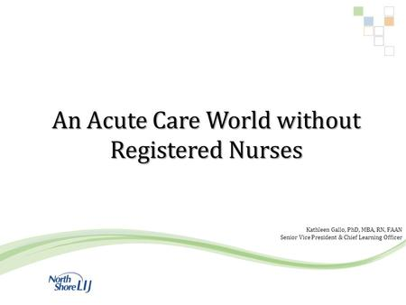 An Acute Care World without Registered Nurses Kathleen Gallo, PhD, MBA, RN, FAAN Senior Vice President & Chief Learning Officer.