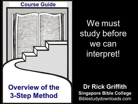 Overview of the 3-Step Method We must study before we can interpret! Course Guide Dr Rick Griffith Singapore Bible College Biblestudydownloads.com.