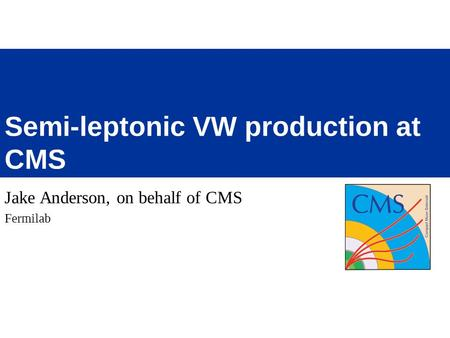 Jake Anderson, on behalf of CMS Fermilab Semi-leptonic VW production at CMS.