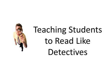 "Teaching Students to Read Like Detectives. ""Sometimes I sum up the [Common Core] standards by saying they require you to read like a detective and write."