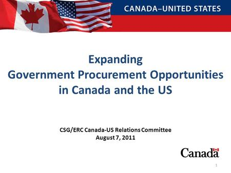 CSG/ERC Canada-US Relations Committee August 7, 2011 Expanding Government Procurement Opportunities in Canada and the US 1.