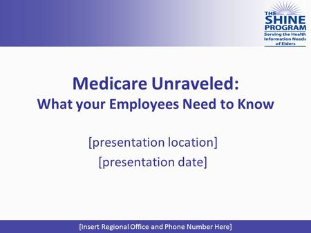Medicare Unraveled: What your Employees Need to Know [presentation location] [presentation date] [Insert Regional Office and Phone Number Here]
