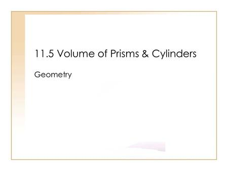11.5 Volume of Prisms & Cylinders Geometry. Objectives Use volume postulates Find the volume of prism and cylinders in real life such as concrete blocks.