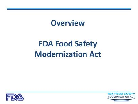 "Overview FDA Food Safety Modernization Act. Food Safety Modernization Act ""I thank the President and members of Congress for recognizing that the burden."