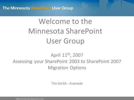 Welcome to the Minnesota SharePoint User Group April 11 th, 2007 Assessing your SharePoint 2003 to SharePoint 2007 Migration.