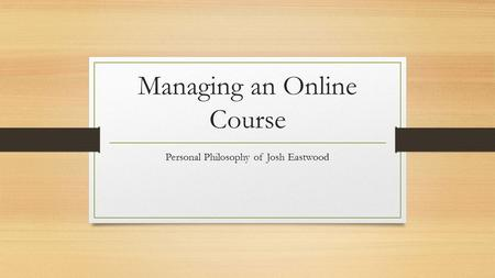 Managing an Online Course Personal Philosophy of Josh Eastwood.