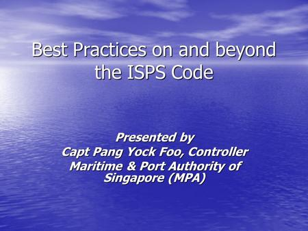 Best Practices on and beyond the ISPS Code Presented by Capt Pang Yock Foo, Controller Maritime & Port Authority of Singapore (MPA)
