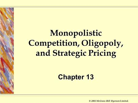 © 2003 McGraw-Hill Ryerson Limited. Monopolistic Competition, Oligopoly, and Strategic Pricing Chapter 13.