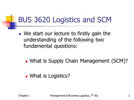 Chapter 1Management of Business Logistics, 7 th Ed.1 BUS 3620 Logistics and SCM We start our lecture to firstly gain the understanding of the following.