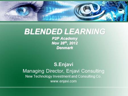 BLENDED LEARNING P2P Academy Nov 28 th, 2012 Denmark S.Enjavi Managing Director, Enjavi Consulting New Technology Investment and Consulting Co. www.enjavi.com.