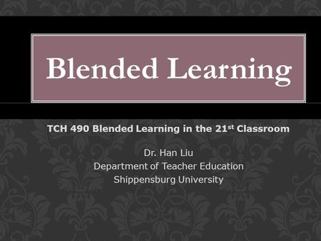 LL TCH 490 Blended Learning in the 21 st Classroom Dr. Han Liu Department of Teacher Education Shippensburg University Blended Learning.