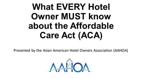 What EVERY Hotel Owner MUST know about the Affordable Care Act (ACA) Presented by the Asian American Hotel Owners Association (AAHOA)