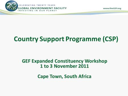 Country Support Programme (CSP) GEF Expanded Constituency Workshop 1 to 3 November 2011 Cape Town, South Africa.