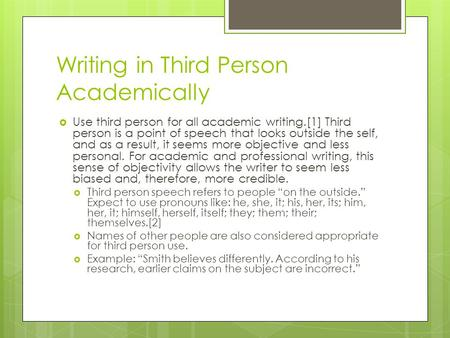 Writing in Third Person Academically  Use third person for all academic writing.[1] Third person is a point of speech that looks outside the self, and.