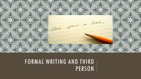 FORMAL WRITING AND THIRD PERSON. TODAY'S GOAL Your goal is to kick yourself, yes, you, out of your writing. Oh, and I shouldn't be in there either. Focus.