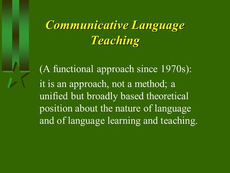 Communicative Language Teaching (A functional approach since 1970s): it is an approach, not a method; a unified but broadly based theoretical position.