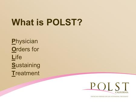 What is POLST? Physician Orders for Life Sustaining Treatment.