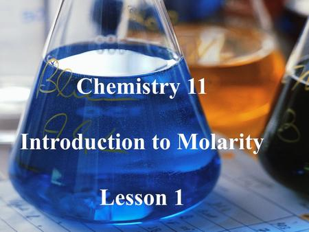 Chemistry 11 Introduction to Molarity Lesson 1. Prescription drugs in the correct concentration make you better. In higher concentration they can kill.