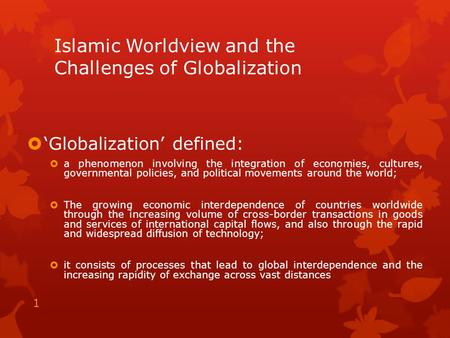 Islamic Worldview and the Challenges of Globalization  'Globalization' defined:  a phenomenon involving the integration of economies, cultures, governmental.