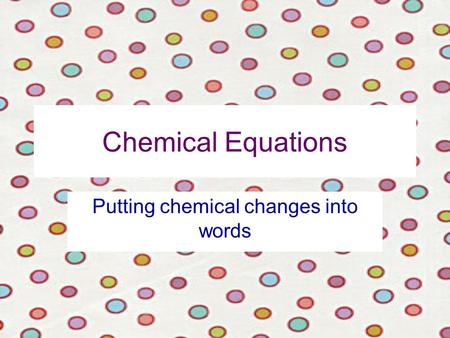 Chemical Equations Putting chemical changes into words.