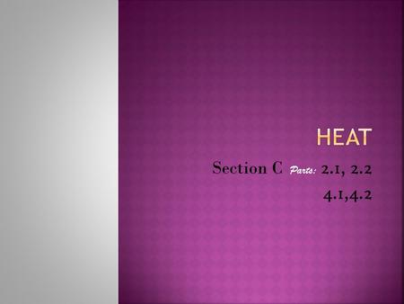 Section C Parts: 2.1, 2.2 4.1,4.2.  Heat is a form of energy. It is the total energy of all moving molecules in a substance. It is measured in joules.