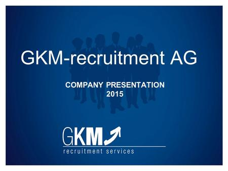 COMPANY PRESENTATION 2015 GKM-recruitment AG. GKM-recruitment AG Company Presentation 2015 GKM-recruitment AG – Numbers and facts Founded in Germany 2005.