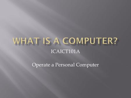 ICAICT101A Operate a Personal Computer. A computer is an electronic device that allows you to process and store data (information)… 2.