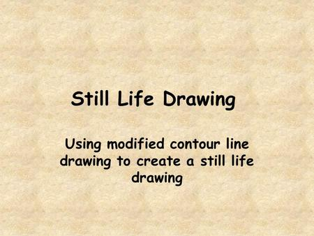 Using modified contour line drawing to create a still life drawing