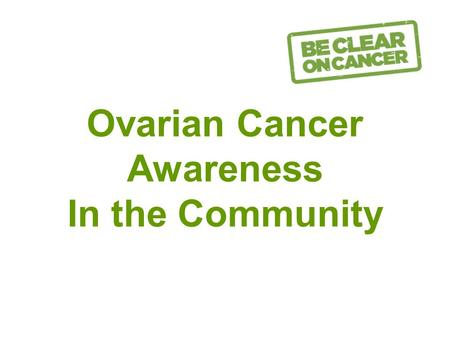 Ovarian Cancer Awareness In the Community. Facts about Ovarian Cancer 80% of cases occur in women over 50. 5 th most common cancer in women Almost 7000.
