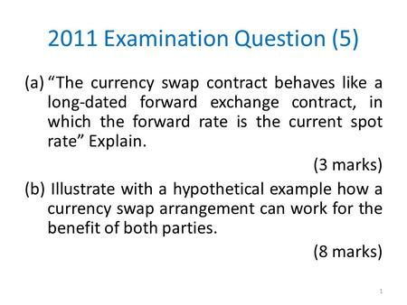 "2011 Examination Question (5) (a)""The currency swap contract behaves like a long-dated forward exchange contract, in which the forward rate is the <strong>current</strong>."