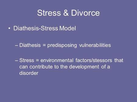 Stress & Divorce Diathesis-Stress Model –Diathesis = predisposing vulnerabilities –Stress = environmental factors/stessors that can contribute to the development.