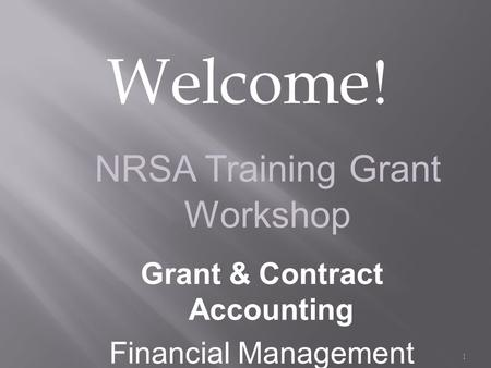 Welcome ! 1 NRSA Training Grant Workshop Grant & Contract Accounting Financial Management.